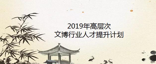 """国家文物局2019年""""高层次文博行业人才提升计划"""""""