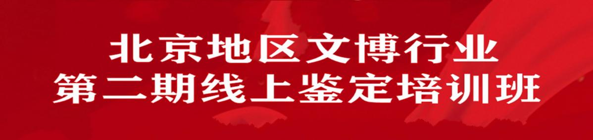 北京地区文博行业第二期线上鉴定培训班