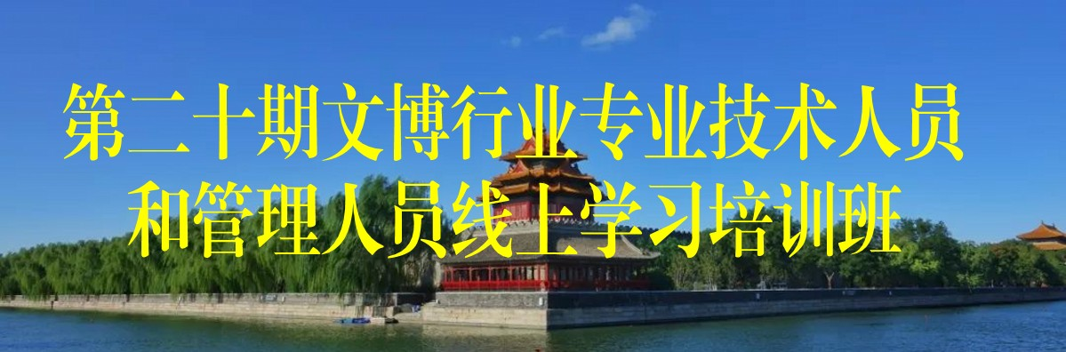 第二十期文博行业专业技术人员和管理人员线上学习培训班(北京市)