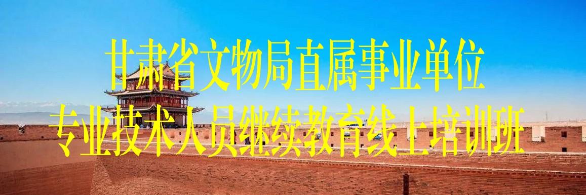 甘肃省文物局直属事业单位专业技术人员继续教育线上培训班